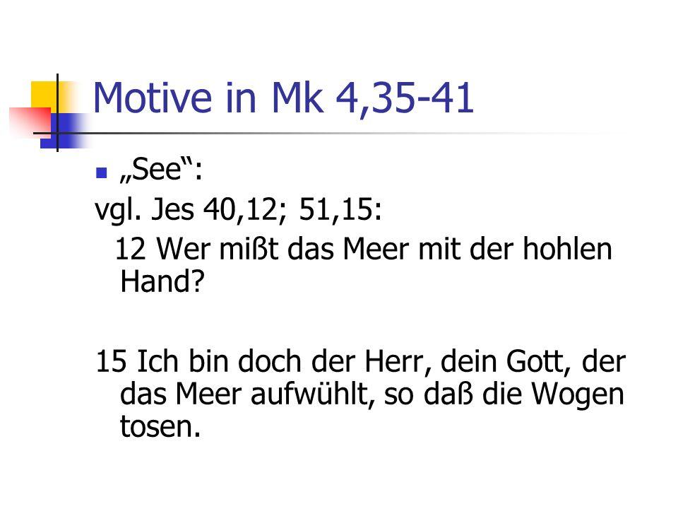 Motive in Mk 4,35-41 See: vgl. Jes 40,12; 51,15: 12 Wer mißt das Meer mit der hohlen Hand? 15 Ich bin doch der Herr, dein Gott, der das Meer aufwühlt,