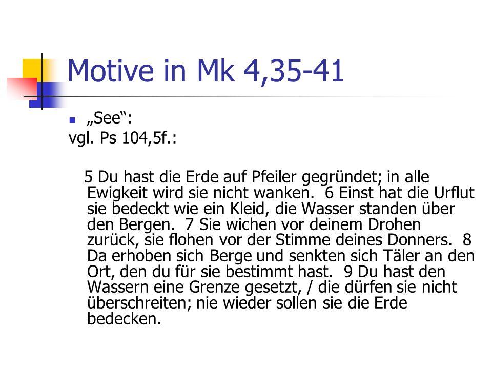 Motive in Mk 4,35-41 See: vgl. Ps 104,5f.: 5 Du hast die Erde auf Pfeiler gegründet; in alle Ewigkeit wird sie nicht wanken. 6 Einst hat die Urflut si