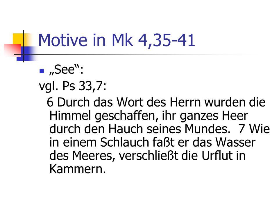 Motive in Mk 4,35-41 See: vgl. Ps 33,7: 6 Durch das Wort des Herrn wurden die Himmel geschaffen, ihr ganzes Heer durch den Hauch seines Mundes. 7 Wie
