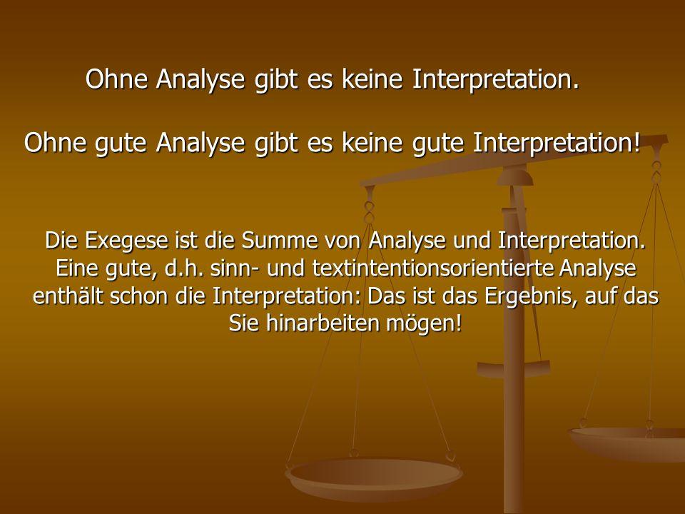 Ohne Analyse gibt es keine Interpretation. Ohne gute Analyse gibt es keine gute Interpretation! Die Exegese ist die Summe von Analyse und Interpretati