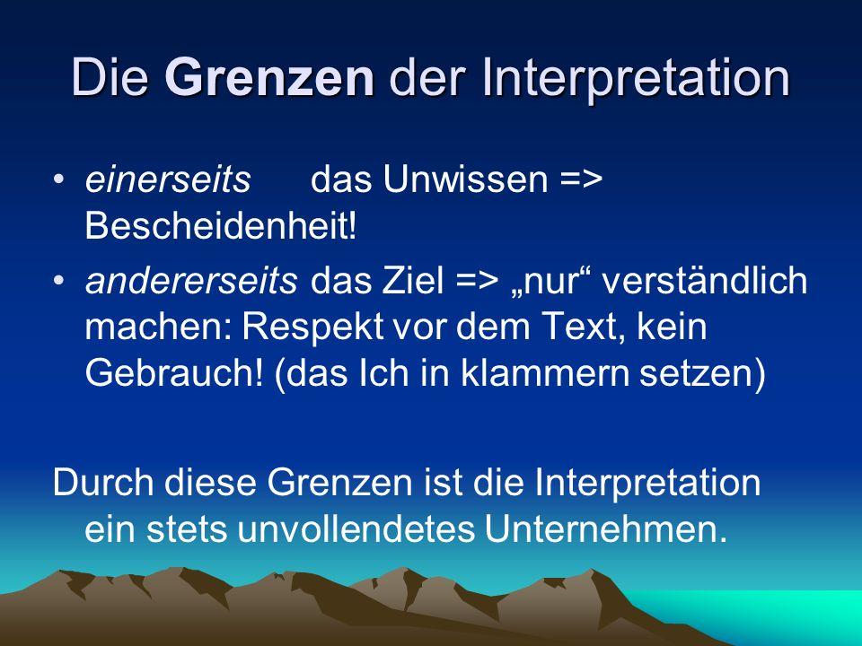 Die Grenzen der Interpretation einerseitsdas Unwissen => Bescheidenheit! andererseitsdas Ziel => nur verständlich machen: Respekt vor dem Text, kein G