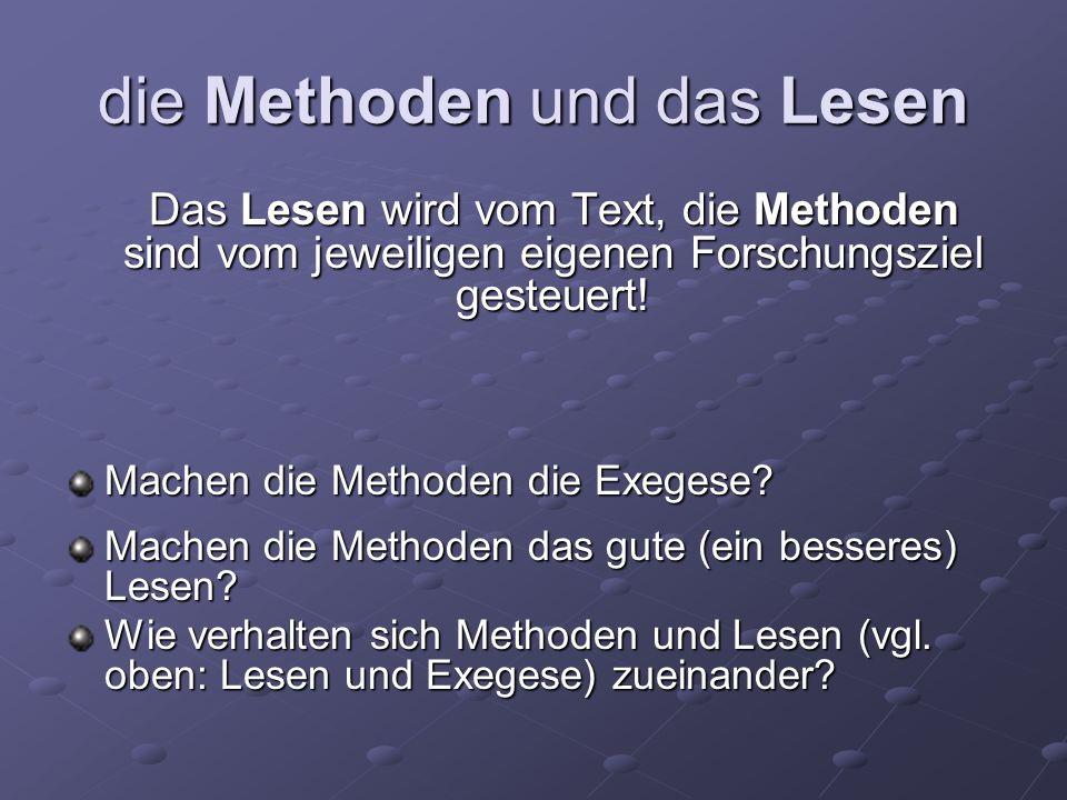 die Methoden und das Lesen Das Lesen wird vom Text, die Methoden sind vom jeweiligen eigenen Forschungsziel gesteuert! Machen die Methoden die Exegese