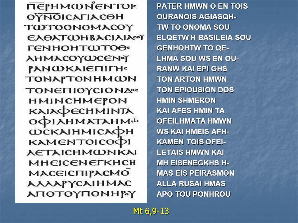 Mt 6,9-13 PATER HMWN O EN TOIS OURANOIS AGIASQH- TW TO ONOMA SOU ELQETW H BASILEIA SOU GENHQHTW TO QE- LHMA SOU WS EN OU- RANW KAI EPI GHS TON ARTON HMWN TON EPIOUSION DOS HMIN SHMERON KAI AFES HMIN TA OFEILHMATA HMWN WS KAI HMEIS AFH- KAMEN TOIS OFEI- LETAIS HMWN KAI MH EISENEGKHS H- MAS EIS PEIRASMON ALLA RUSAI HMAS APO TOU PONHROU