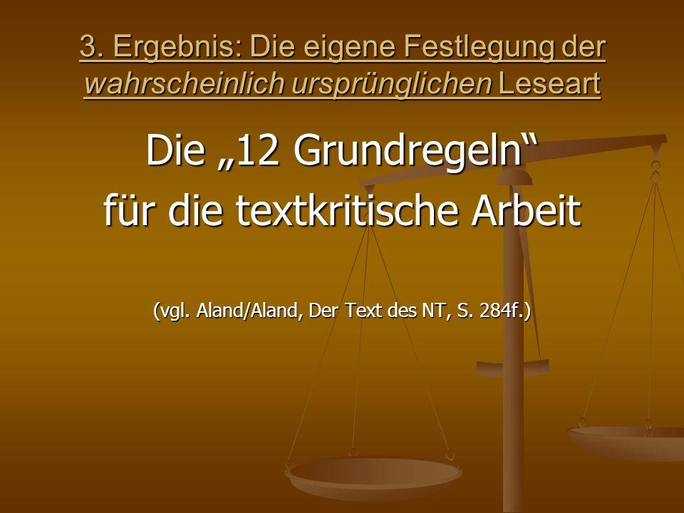 3. Ergebnis: Die eigene Festlegung der wahrscheinlich ursprünglichen Leseart Die 12 Grundregeln für die textkritische Arbeit (vgl. Aland/Aland, Der Te
