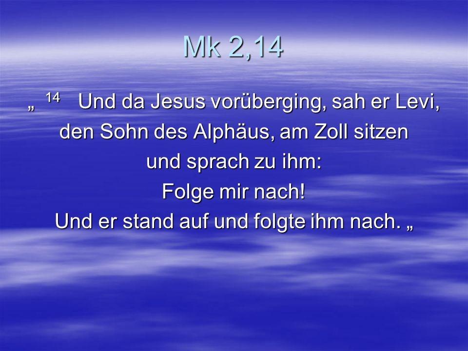 Mk 2,14 14 Und da Jesus vorüberging, sah er Levi, 14 Und da Jesus vorüberging, sah er Levi, den Sohn des Alphäus, am Zoll sitzen und sprach zu ihm: Fo