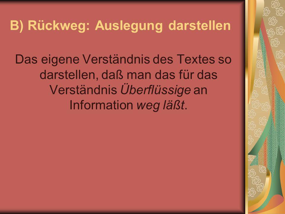 B) Rückweg: Auslegung darstellen Das eigene Verständnis des Textes so darstellen, daß man das für das Verständnis Überflüssige an Information weg läßt