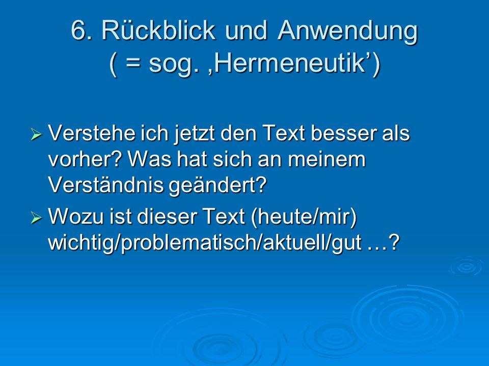 6. Rückblick und Anwendung ( = sog. Hermeneutik) Verstehe ich jetzt den Text besser als vorher? Was hat sich an meinem Verständnis geändert? Verstehe