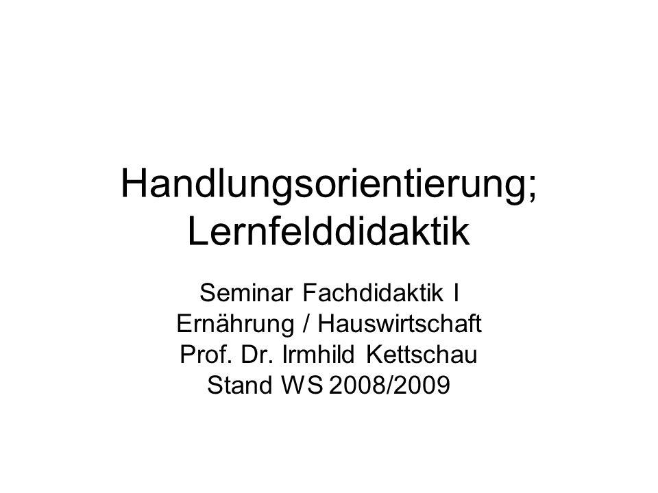 Handlungsorientierung; Lernfelddidaktik Seminar Fachdidaktik I Ernährung / Hauswirtschaft Prof. Dr. Irmhild Kettschau Stand WS 2008/2009