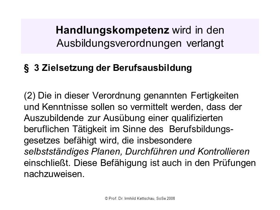 © Prof. Dr. Irmhild Kettschau, SoSe 2008 Handlungskompetenz wird in den Ausbildungsverordnungen verlangt § 3 Zielsetzung der Berufsausbildung (2) Die