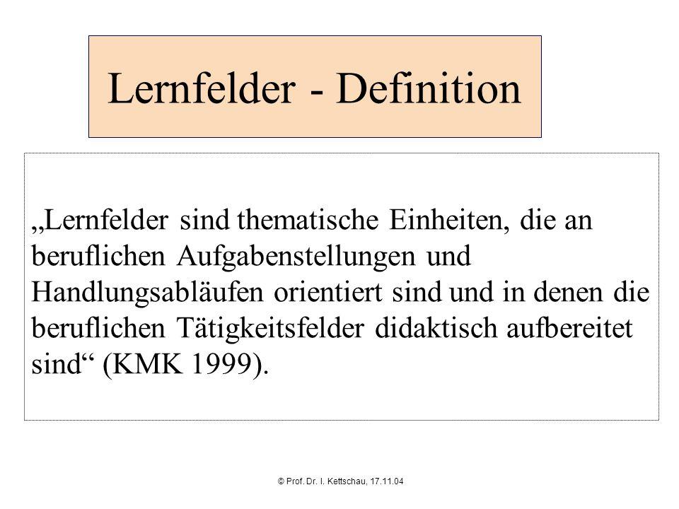 © Prof. Dr. I. Kettschau, 17.11.04 Lernfelder - Definition Lernfelder sind thematische Einheiten, die an beruflichen Aufgabenstellungen und Handlungsa
