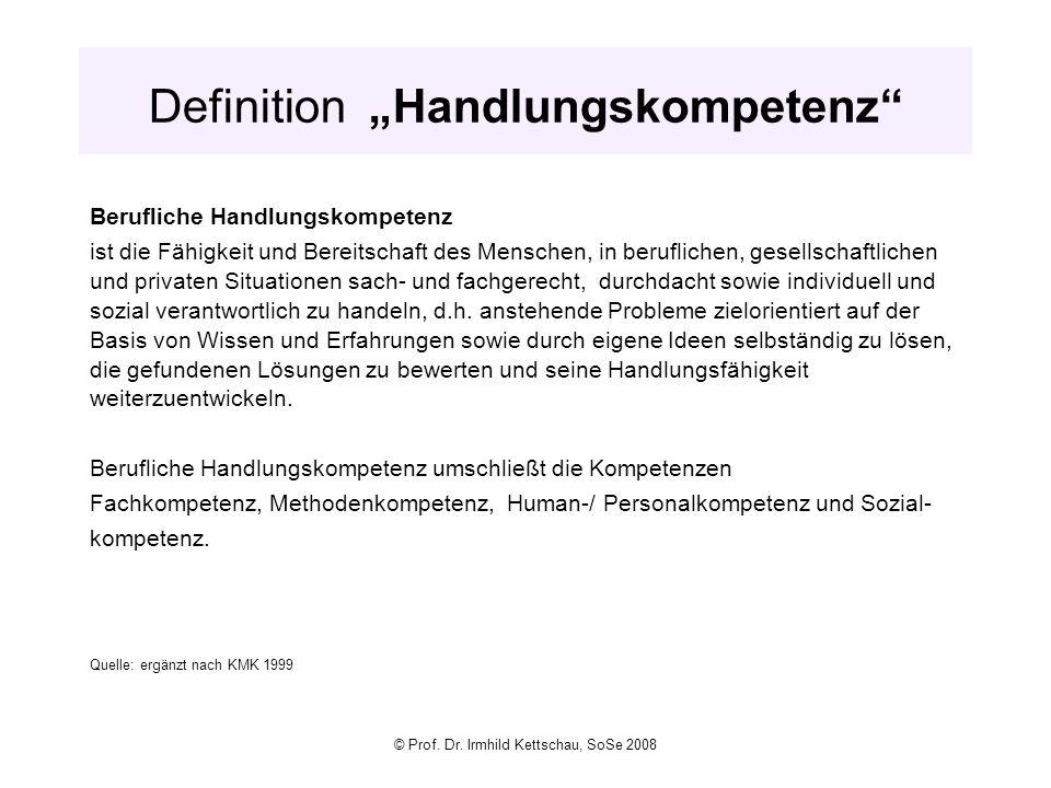 © Prof. Dr. Irmhild Kettschau, SoSe 2008 Definition Handlungskompetenz Berufliche Handlungskompetenz ist die Fähigkeit und Bereitschaft des Menschen,