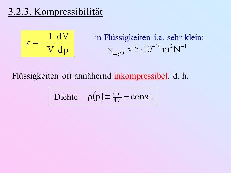 3.2.3. Kompressibilität in Flüssigkeiten i.a. sehr klein: Flüssigkeiten oft annähernd inkompressibel, d. h. Dichte