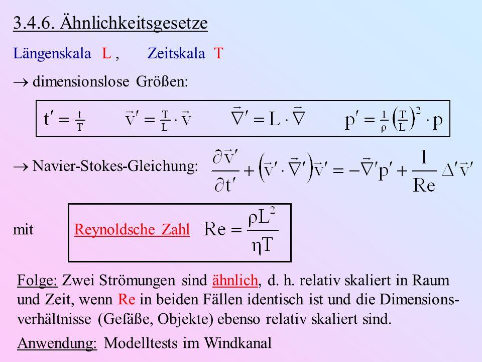 3.4.6. Ähnlichkeitsgesetze Längenskala L, Zeitskala T dimensionslose Größen: Navier-Stokes-Gleichung: mit Reynoldsche Zahl Folge: Zwei Strömungen sind