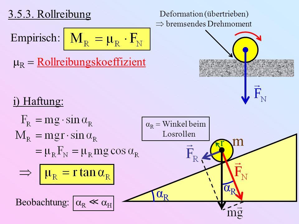 3.5.3. Rollreibung Empirisch: R Rollreibungskoeffizient Deformation (übertrieben) bremsendes Drehmoment α R Winkel beim Losrollen αRαR m αRαR r i) Haf