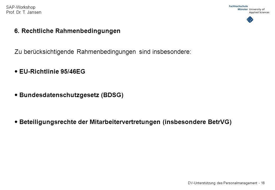 SAP-Workshop Prof. Dr. T. Jansen DV-Unterstützung des Personalmanagement - 18 6. Rechtliche Rahmenbedingungen Zu berücksichtigende Rahmenbedingungen s