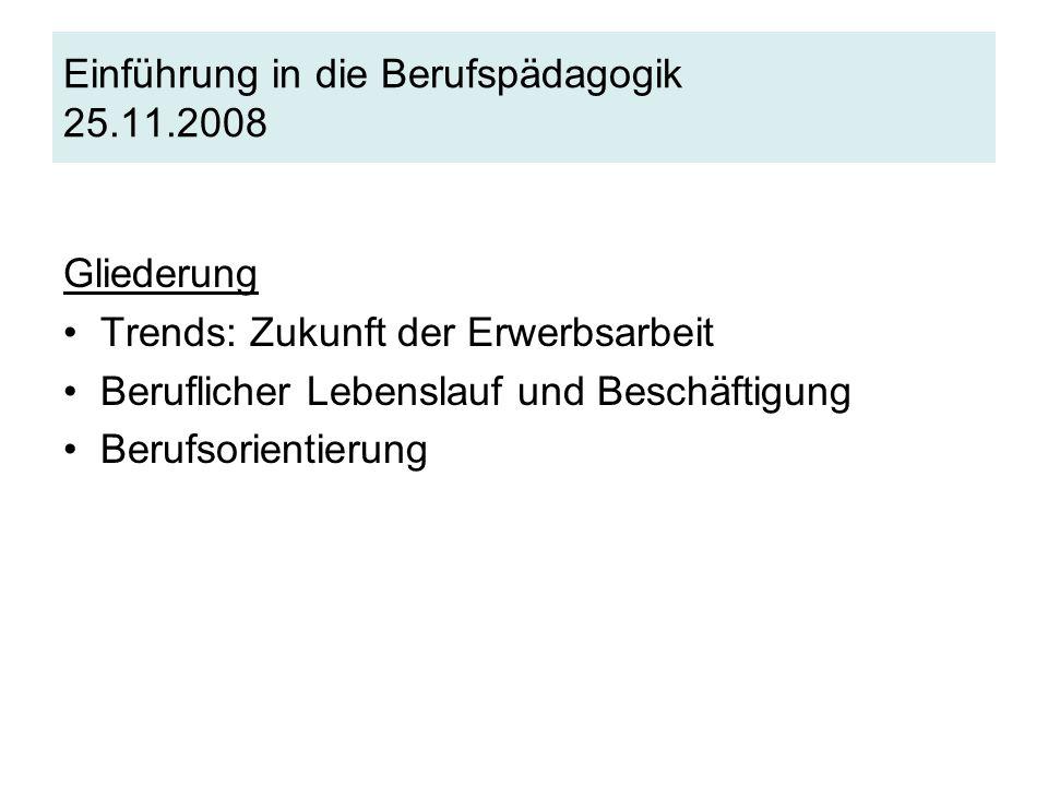 Einführung in die Berufspädagogik 25.11.2008 Gliederung Trends: Zukunft der Erwerbsarbeit Beruflicher Lebenslauf und Beschäftigung Berufsorientierung