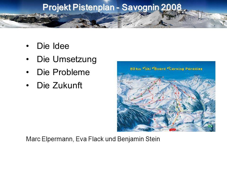 Projekt Pistenplan - Savognin 2008 Die Idee Die Umsetzung Die Probleme Die Zukunft Marc Elpermann, Eva Flack und Benjamin Stein