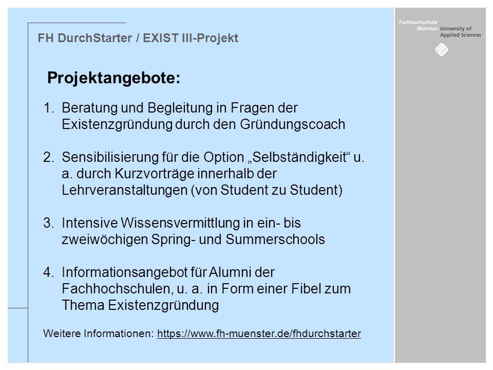 FH DurchStarter / EXIST III-Projekt Projektangebote: 1.Beratung und Begleitung in Fragen der Existenzgründung durch den Gründungscoach 2.Sensibilisier