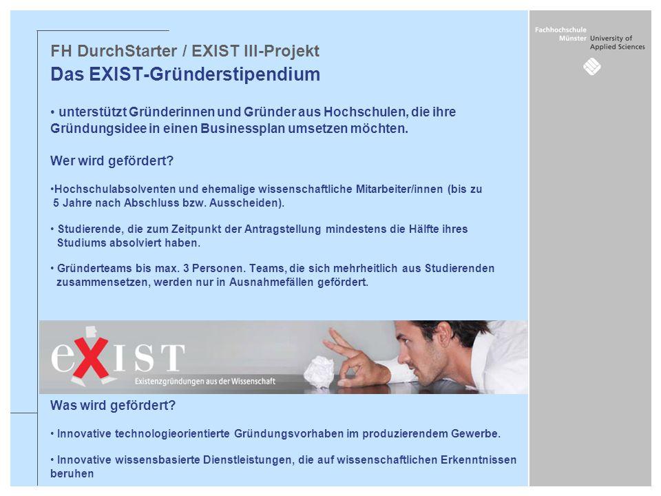 FH DurchStarter / EXIST III-Projekt Das EXIST-Gründerstipendium unterstützt Gründerinnen und Gründer aus Hochschulen, die ihre Gründungsidee in einen