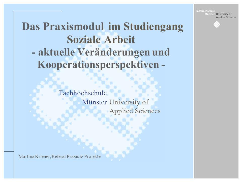 Fachhochschule MünsterUniversity of Applied Sciences Martina Kriener, Referat Praxis & Projekte Das Praxismodul im Studiengang Soziale Arbeit - aktuel