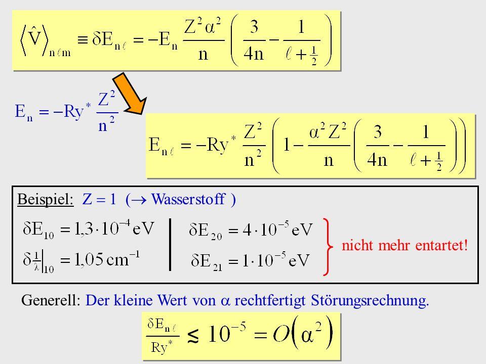 Beispiel: Z 1 ( Wasserstoff ) nicht mehr entartet! Generell: Der kleine Wert von rechtfertigt Störungsrechnung.
