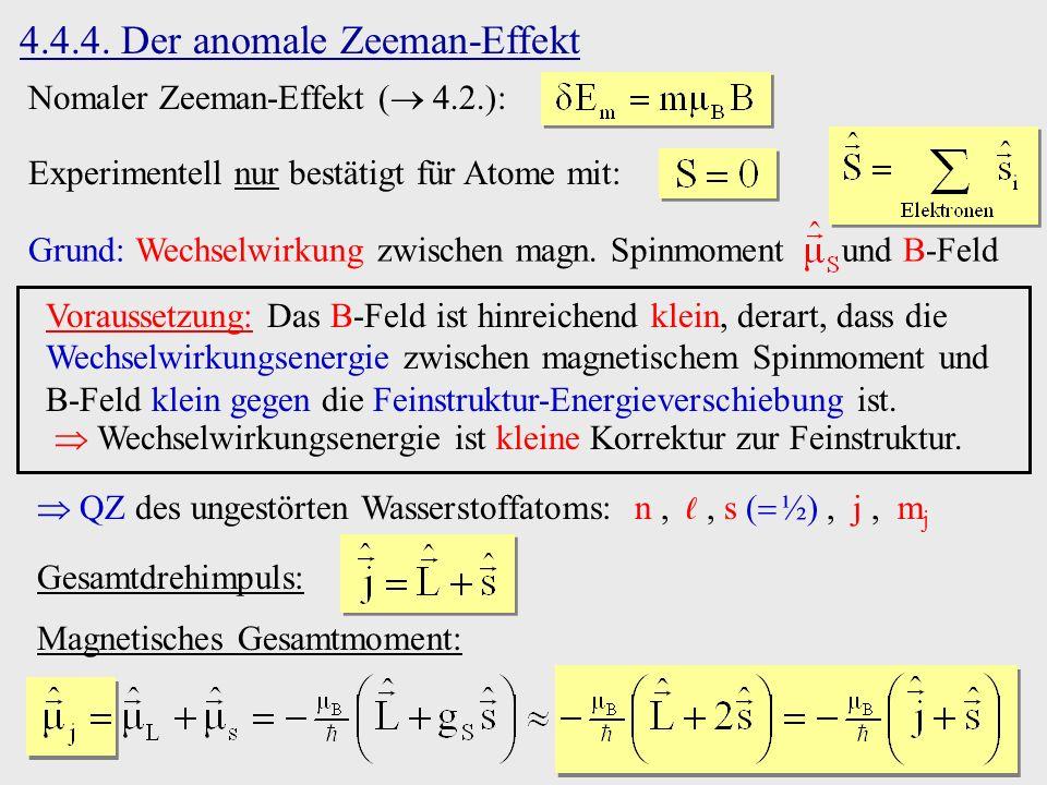 4.4.4. Der anomale Zeeman-Effekt Nomaler Zeeman-Effekt ( 4.2.): Experimentell nur bestätigt für Atome mit: Grund: Wechselwirkung zwischen magn. Spinmo