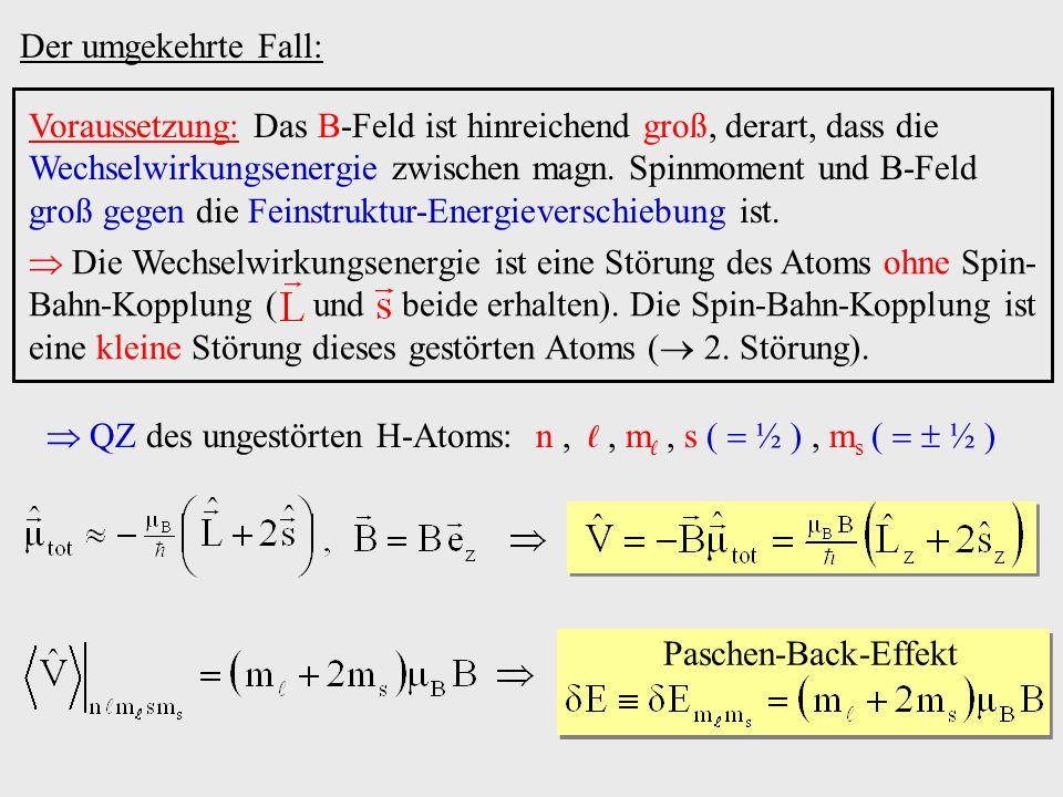 QZ des ungestörten H-Atoms: n,, m, s ( ½ ), m s ( ½ ) Der umgekehrte Fall: Voraussetzung: Das B-Feld ist hinreichend groß, derart, dass die Wechselwir
