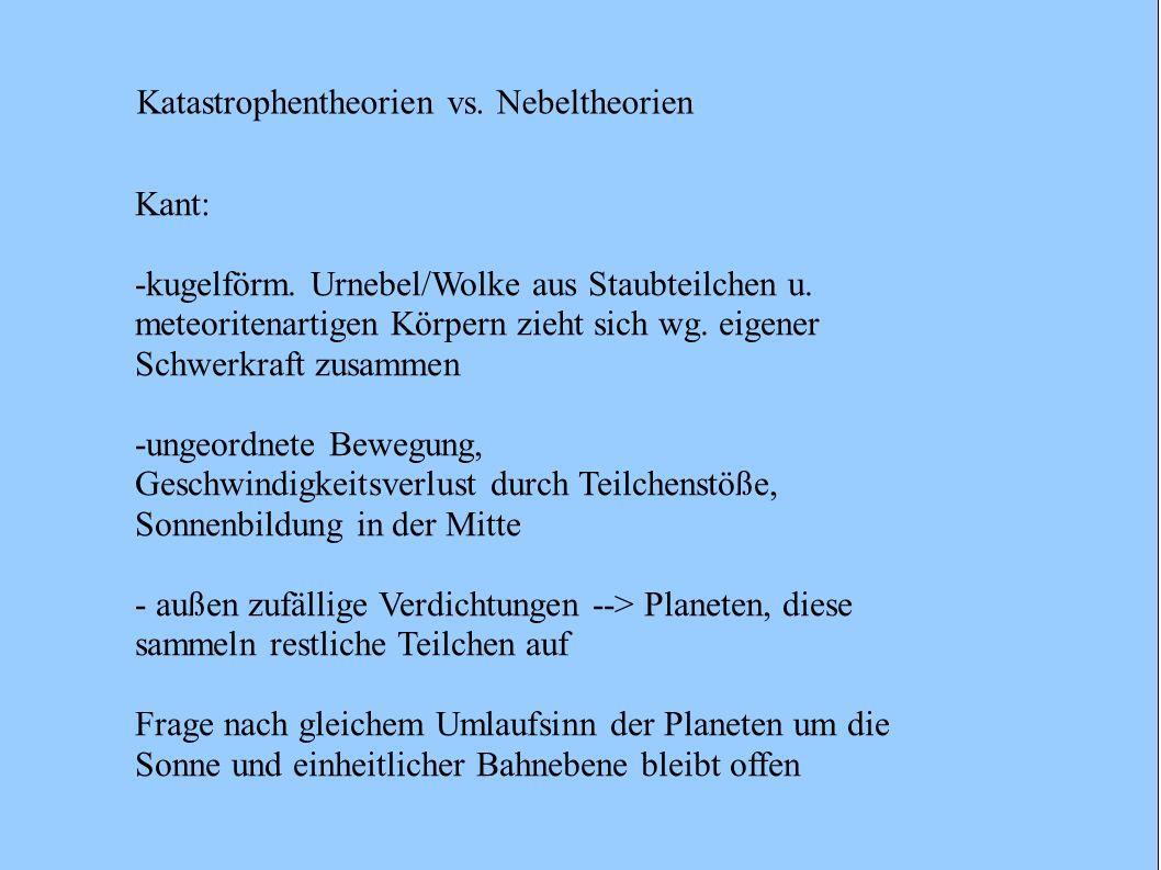 Kant: -kugelförm. Urnebel/Wolke aus Staubteilchen u. meteoritenartigen Körpern zieht sich wg. eigener Schwerkraft zusammen -ungeordnete Bewegung, Gesc