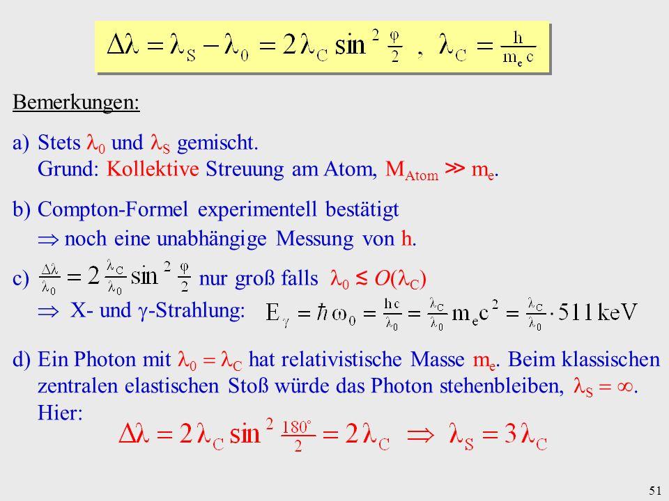 51 Bemerkungen: a)Stets 0 und S gemischt. Grund: Kollektive Streuung am Atom, M Atom m e. b)Compton-Formel experimentell bestätigt noch eine unabhängi