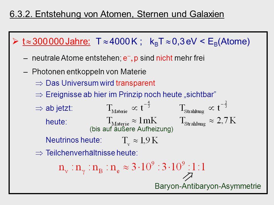 6.3.2. Entstehung von Atomen, Sternen und Galaxien t 300 000 Jahre: T 4000 K ; k B T 0,3 eV < E B (Atome) –neutrale Atome entstehen; e p sind nicht me