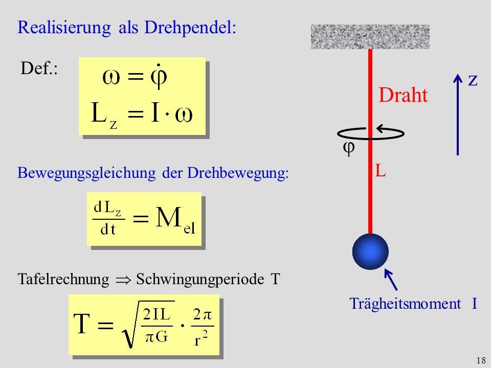 18 Realisierung als Drehpendel: Bewegungsgleichung der Drehbewegung: Def.: Tafelrechnung Schwingungperiode T Draht Trägheitsmoment I φ z L