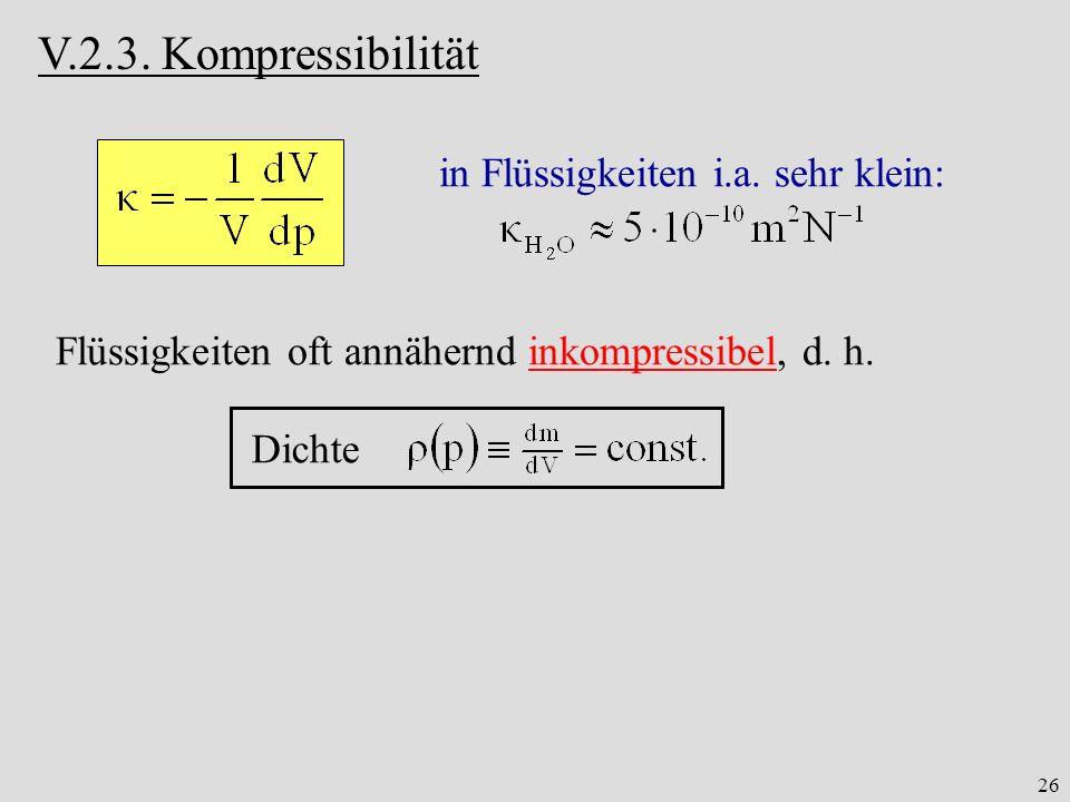 26 V.2.3. Kompressibilität in Flüssigkeiten i.a. sehr klein: Flüssigkeiten oft annähernd inkompressibel, d. h. Dichte