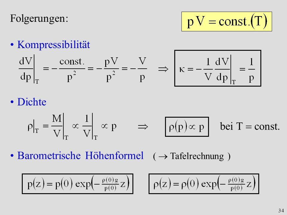 34 Folgerungen: Kompressibilität Dichte bei T const. Barometrische Höhenformel ( Tafelrechnung )