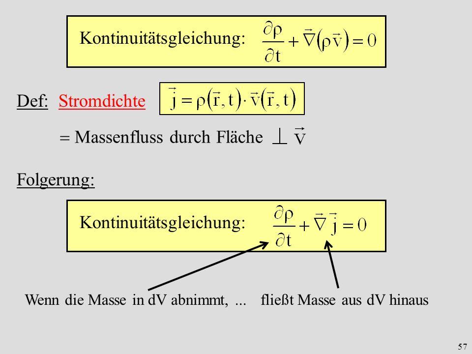 57 Kontinuitätsgleichung: Def: Stromdichte Massenfluss durch Fläche Kontinuitätsgleichung: Folgerung: Wenn die Masse in dV abnimmt,... fließt Masse au