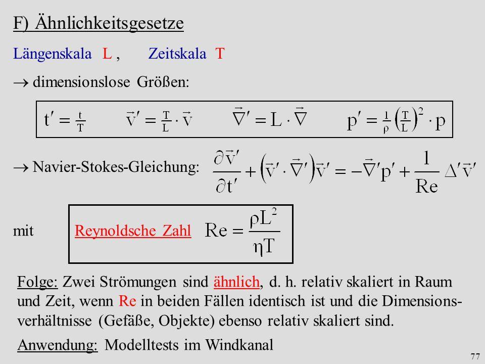 77 F) Ähnlichkeitsgesetze Längenskala L, Zeitskala T dimensionslose Größen: Navier-Stokes-Gleichung: mit Reynoldsche Zahl Folge: Zwei Strömungen sind