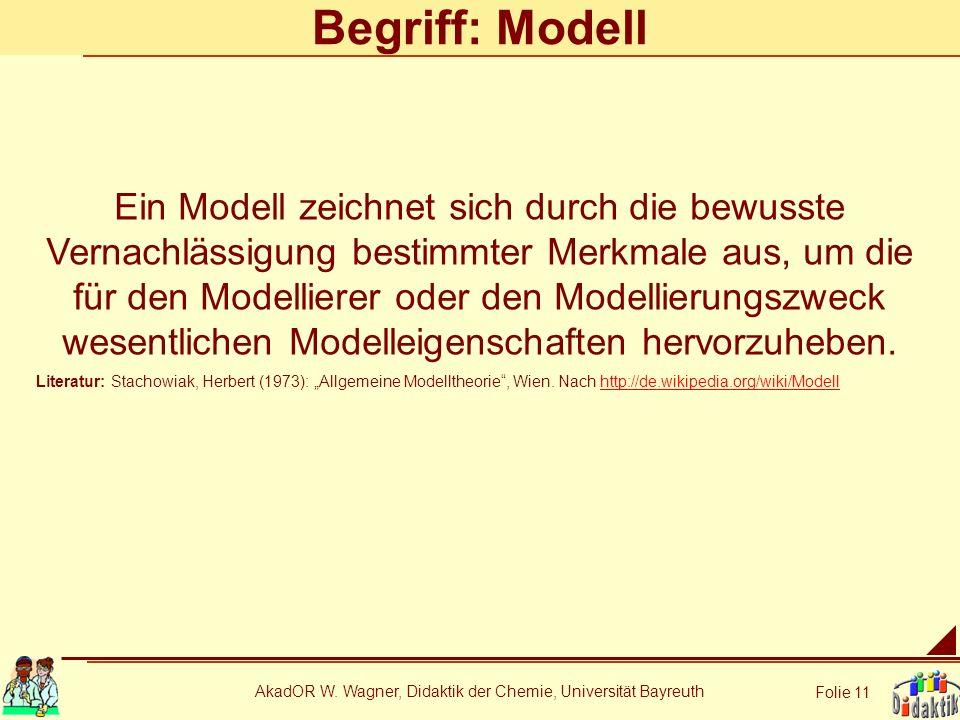 AkadOR W. Wagner, Didaktik der Chemie, Universität Bayreuth Folie 11 Begriff: Modell Ein Modell zeichnet sich durch die bewusste Vernachlässigung best