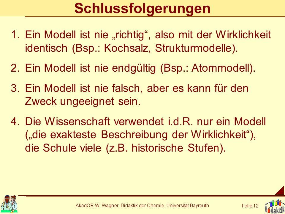 AkadOR W. Wagner, Didaktik der Chemie, Universität Bayreuth Folie 12 Schlussfolgerungen 1.Ein Modell ist nie richtig, also mit der Wirklichkeit identi
