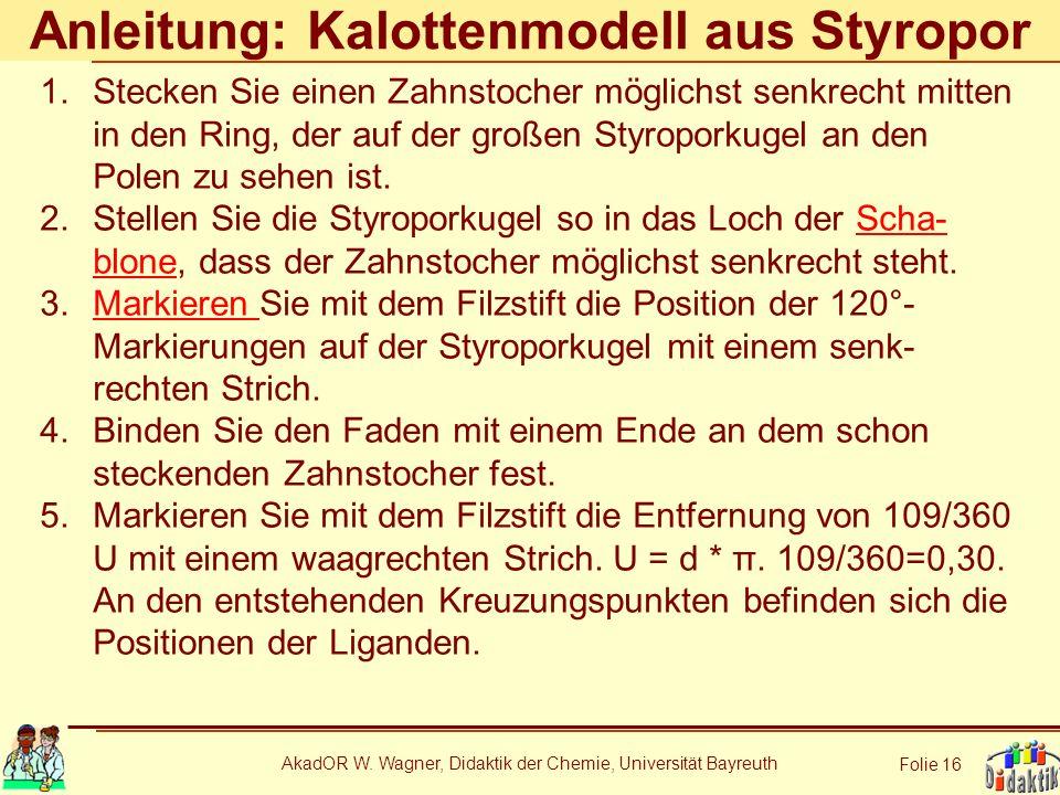 AkadOR W. Wagner, Didaktik der Chemie, Universität Bayreuth Folie 16 Anleitung: Kalottenmodell aus Styropor 1.Stecken Sie einen Zahnstocher möglichst