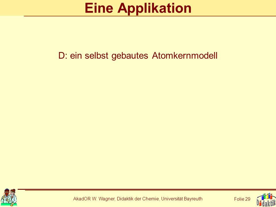 AkadOR W. Wagner, Didaktik der Chemie, Universität Bayreuth Folie 29 Eine Applikation D: ein selbst gebautes Atomkernmodell