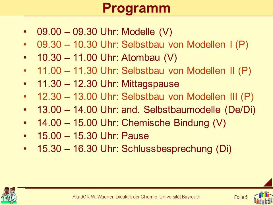 AkadOR W. Wagner, Didaktik der Chemie, Universität Bayreuth Folie 5 Programm 09.00 – 09.30 Uhr: Modelle (V) 09.30 – 10.30 Uhr: Selbstbau von Modellen