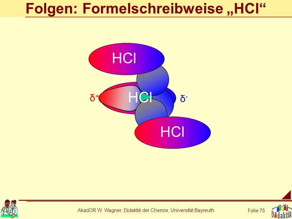 AkadOR W. Wagner, Didaktik der Chemie, Universität Bayreuth Folie 75 Folgen: Formelschreibweise HCl δ+δ+ δ-δ- HCl