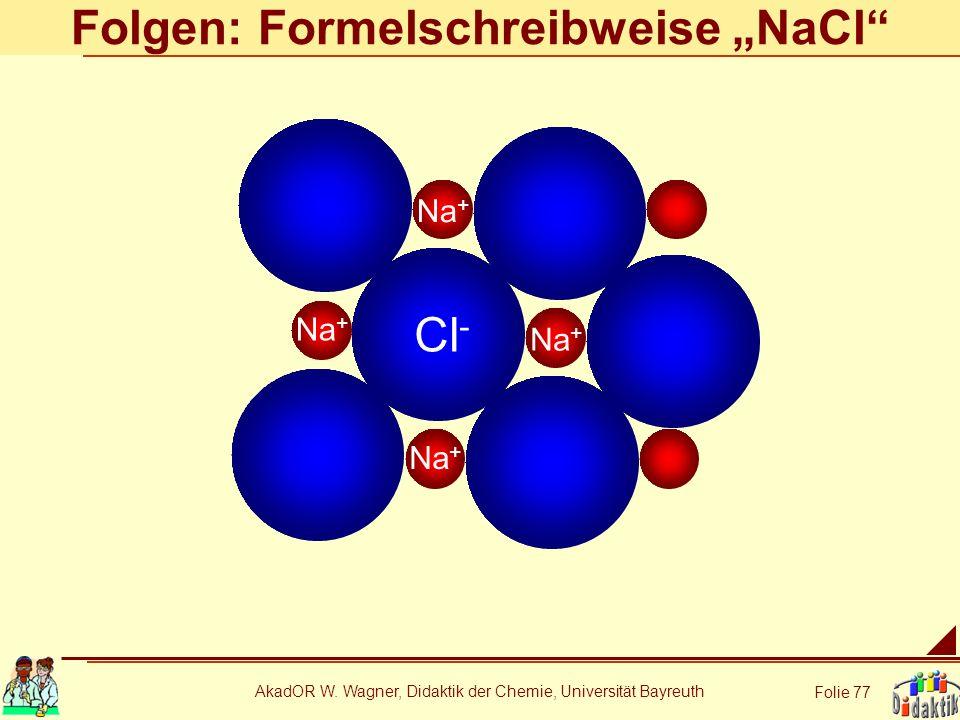 AkadOR W. Wagner, Didaktik der Chemie, Universität Bayreuth Folie 77 Folgen: Formelschreibweise NaCl Na + Cl - Na +