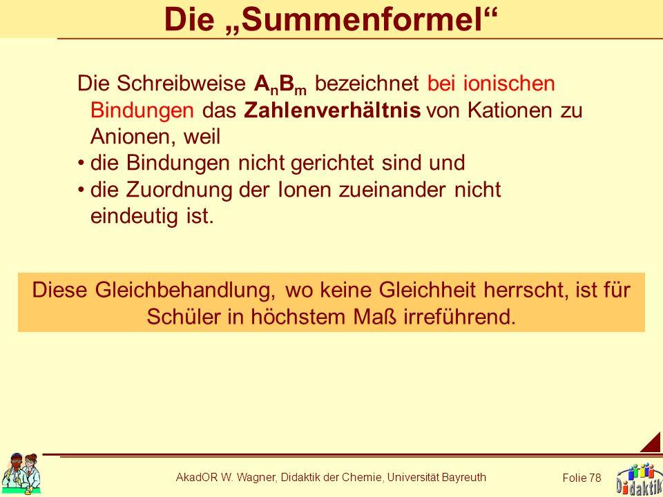 AkadOR W. Wagner, Didaktik der Chemie, Universität Bayreuth Folie 78 Die Summenformel Die Schreibweise A n B m bezeichnet bei ionischen Bindungen das