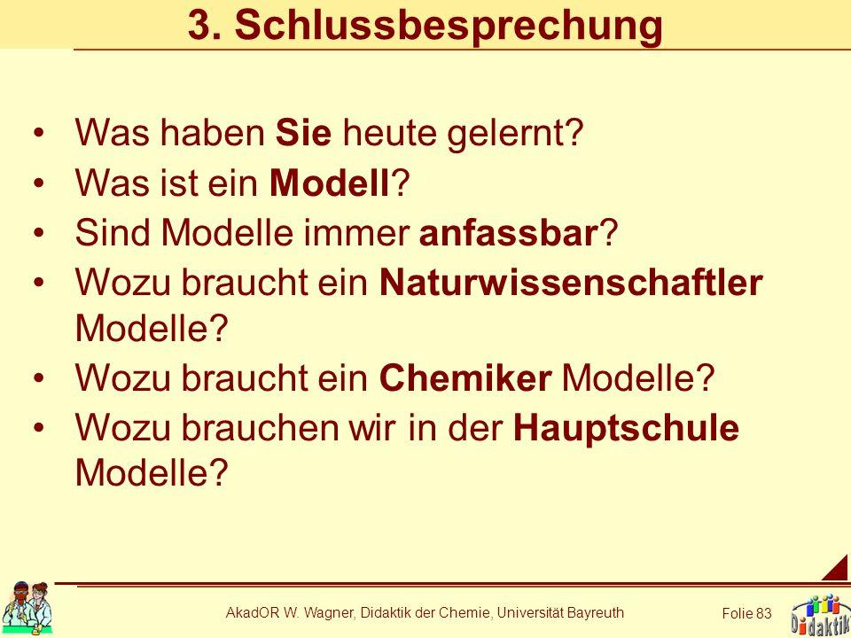 AkadOR W. Wagner, Didaktik der Chemie, Universität Bayreuth Folie 83 3. Schlussbesprechung Was haben Sie heute gelernt? Was ist ein Modell? Sind Model