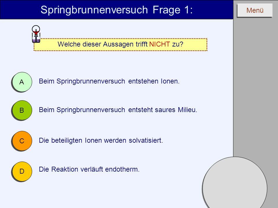 Menü Springbrunnenversuch Frage 1: Welche dieser Aussagen trifft NICHT zu? A A B B C C D D Die Reaktion verläuft endotherm. Beim Springbrunnenversuch