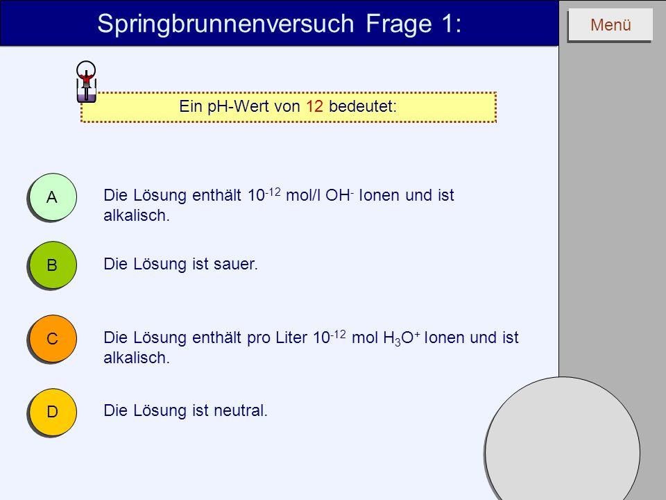 Menü Springbrunnenversuch Frage 1: Ein pH-Wert von 12 bedeutet: A A B B C C D D Die Lösung ist neutral. Die Lösung enthält 10 -12 mol/l OH - Ionen und