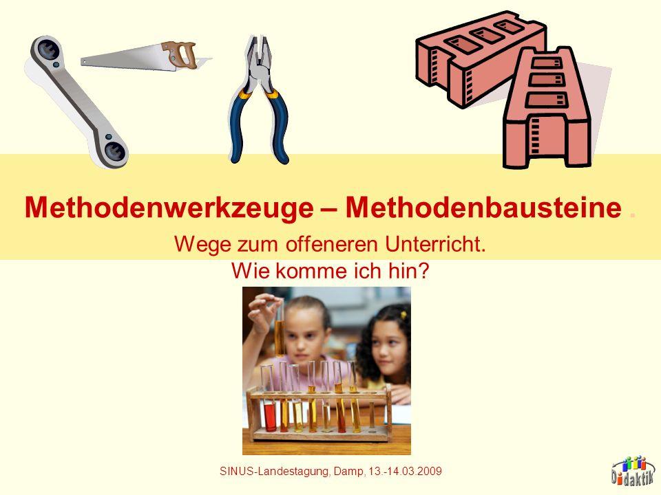 Methodenwerkzeuge – Methodenbausteine. Wege zum offeneren Unterricht. Wie komme ich hin? SINUS-Landestagung, Damp, 13.-14.03.2009