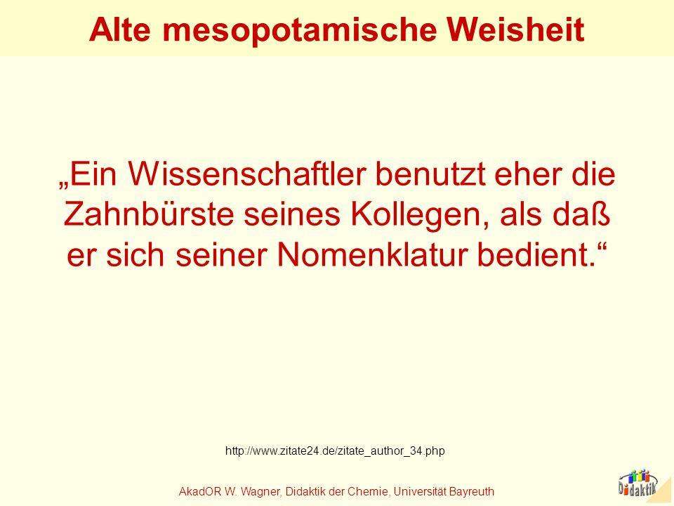 AkadOR W. Wagner, Didaktik der Chemie, Universität Bayreuth Alte mesopotamische Weisheit Ein Wissenschaftler benutzt eher die Zahnbürste seines Kolleg
