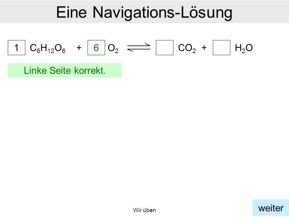 Wir üben Eine Navigations-Lösung C 6 H 12 O 6 1 + 6 O2O2 a CO 2 +H2OH2O a weiter Linke Seite korrekt.