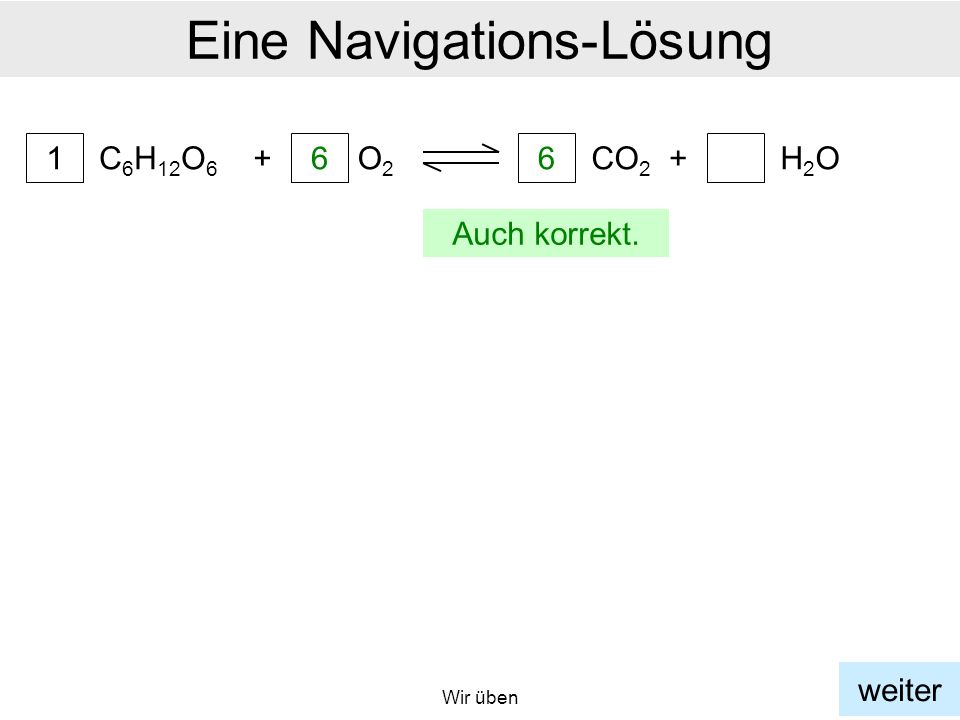 Wir üben Eine Navigations-Lösung C 6 H 12 O 6 1 + 6 O2O2 6 CO 2 +H2OH2O a weiter Auch korrekt.